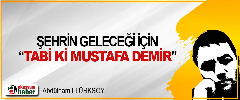 """Şehrin geleceği için """"tabi ki Mustafa Demir"""