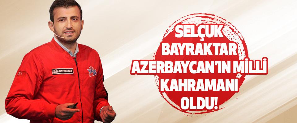 Selçuk Bayraktar Azerbaycan'ın Milli Kahramanı Oldu!
