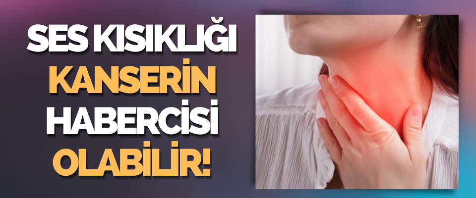 Ses Kısıklığı Gırtlak Kanseri Habercisi Olabilir!