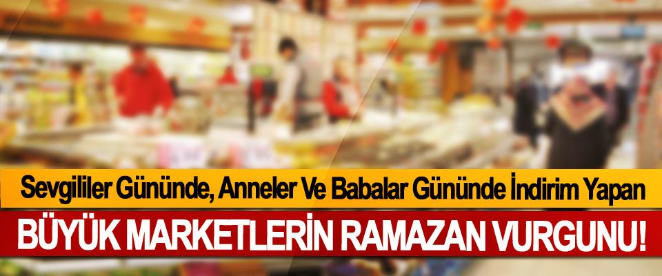 Sevgililer Gününde, Anneler Ve Babalar Gününde İndirim Yapan Büyük marketlerin Ramazan Vurgunu!