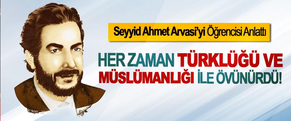 Seyyid Ahmet Arvasi'yi Öğrencisi Anlattı;  Her zaman türklüğü ve müslümanlığı ile övünürdü!