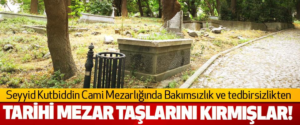 Seyyid Kutbiddin Cami Mezarlığında Bakımsızlık ve tedbirsizlikten Tarihi mezar taşlarını kırmışlar!