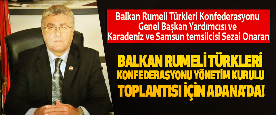 Sezai Onaran Balkan rumeli türkleri konfederasyonu Yönetim kurulu toplantısı için adana'da!