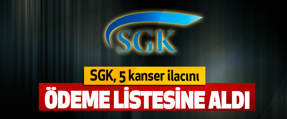 SGK, 5 kanser ilacını Ödeme Listesine Aldı