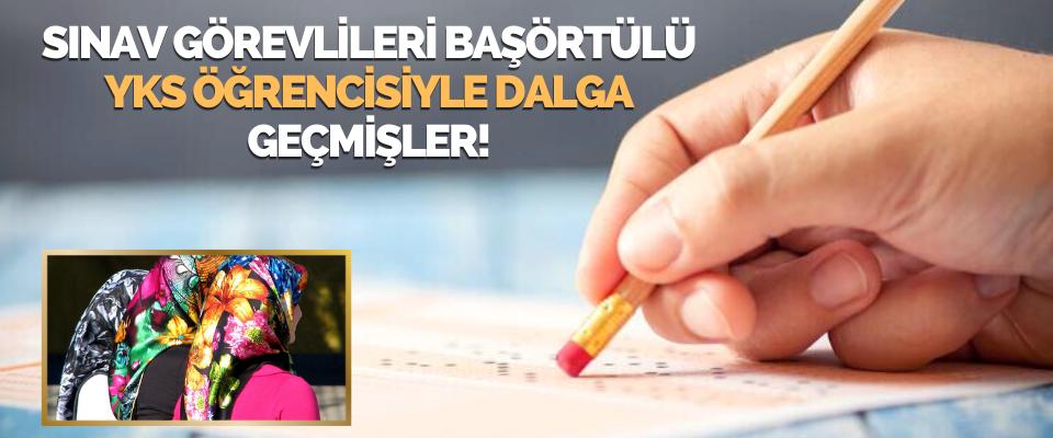 Sınav Görevlileri Başörtülü YKS Öğrencisiyle Dalga Geçmişler!