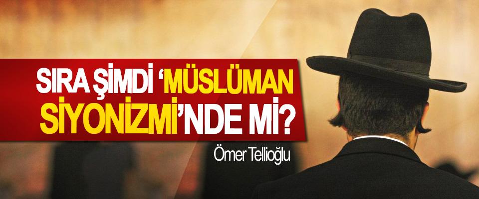 Sıra şimdi 'Müslüman Siyonizmi'nde mi?