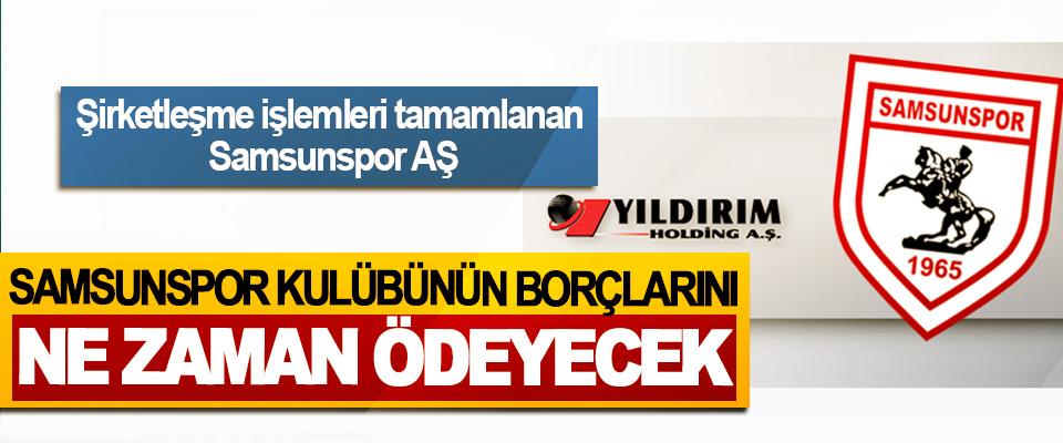 Şirketleşme işlemleri tamamlanan Samsunspor AŞ Samsunspor Kulübünün Borçlarını Ne Zaman Ödeyecek