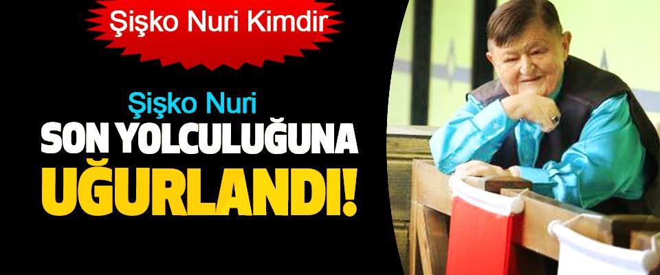 Şişko Nuri son yolculuğuna uğurlandı!