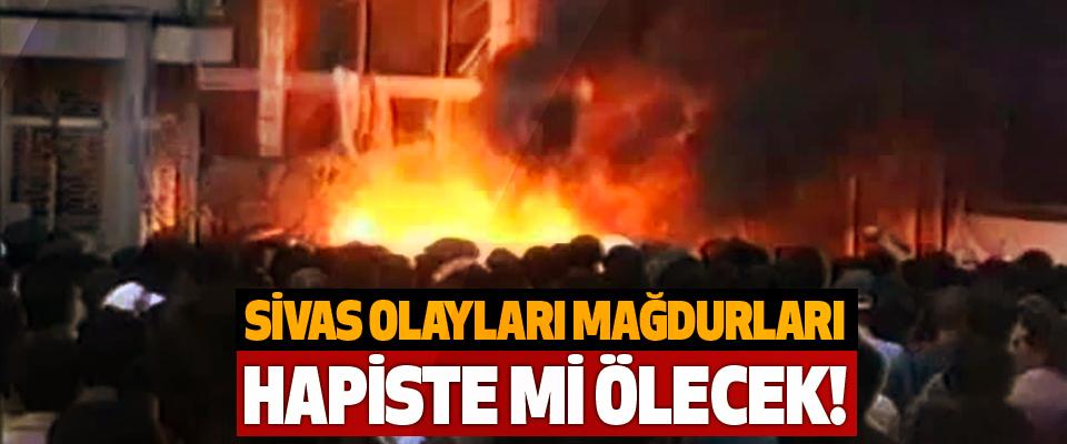Sivas olayları mağdurları hapiste mi ölecek!