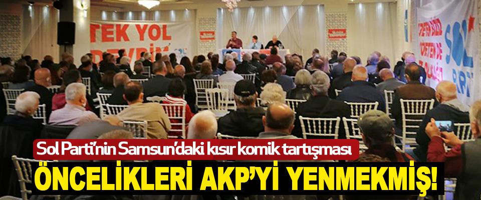 Sol Parti'nin Samsun'daki kısır komik tartışması: Öncelikleri Akp'yi Yenmekmiş!