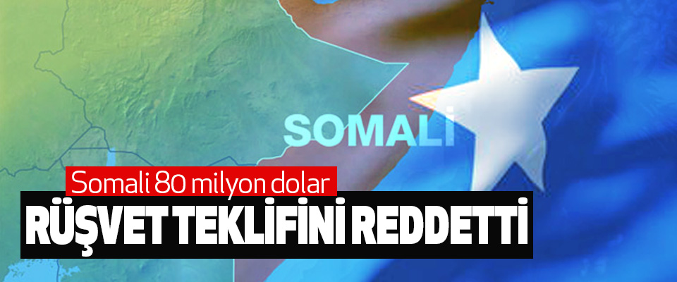 Somali 80 milyon dolar Rüşvet Teklifini Reddetti
