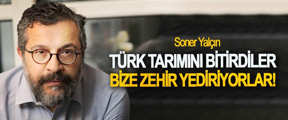 Soner Yalçın: Türk tarımını bitirdiler bize zehir yediriyorlar!