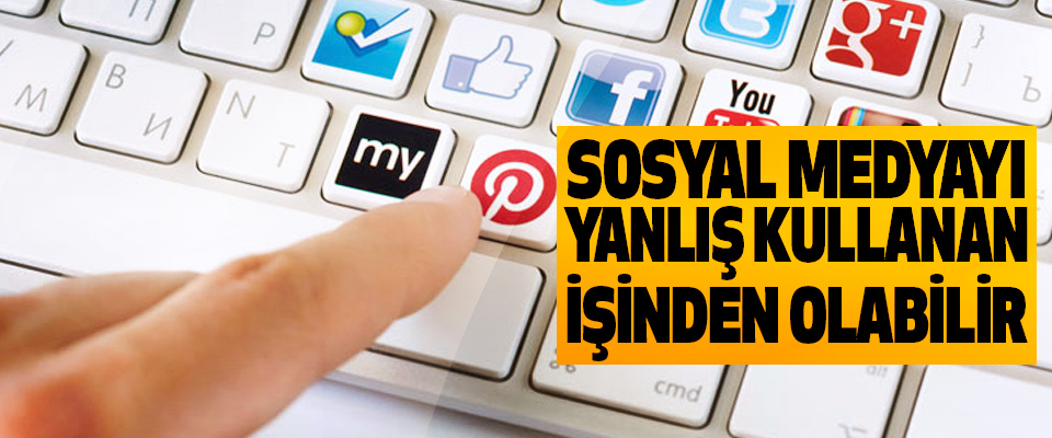 Sosyal Medyayı Yanlış Kullanan İşinden Olabilir