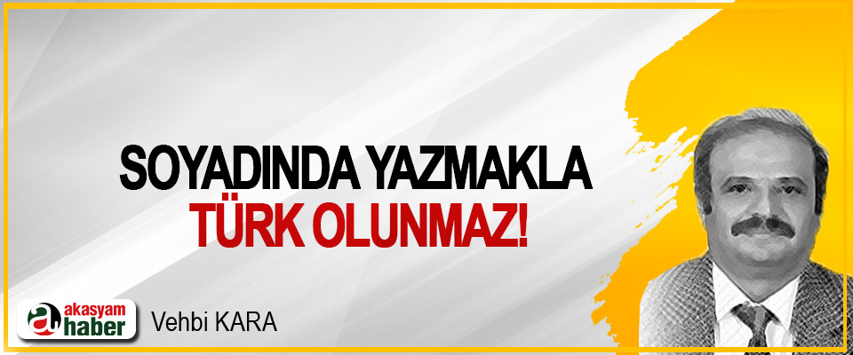 Soyadında yazmakla Türk olunmaz!