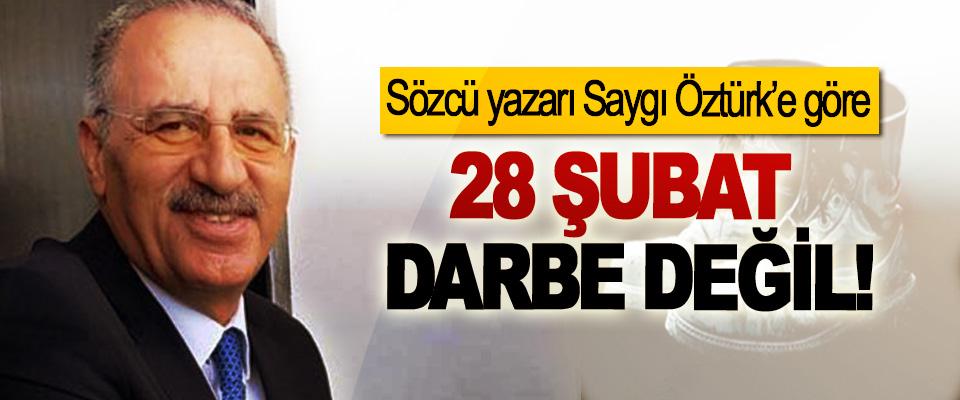 Sözcü yazarı Saygı Öztürk'e göre 28 Şubat Darbe Değil!