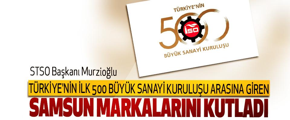 STSO Başkanı Murzioğlu, Türkiye'nin İlk 500 Büyük Sanayi Kuruluşu Arasına Giren Samsun Markalarını Kutladı