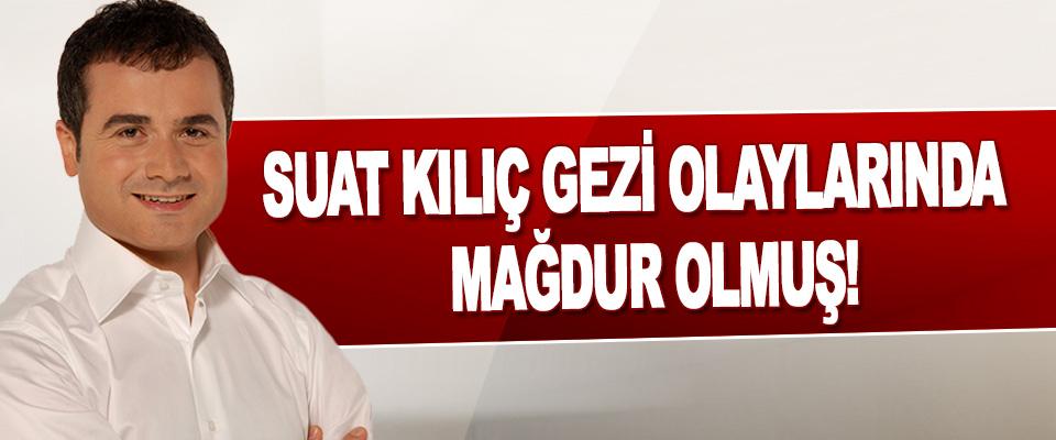 Suat Kılıç Gezi Olaylarında Mağdur Olmuş!