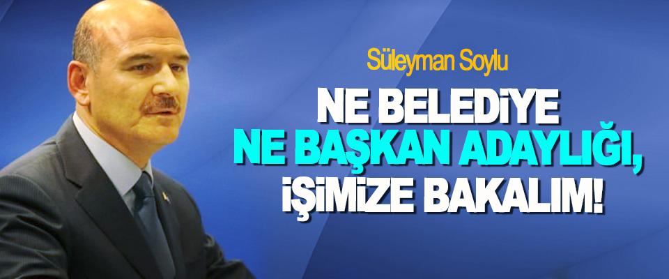 Süleyman Soylu: Ne belediye ne başkan adaylığı, işimize bakalım!