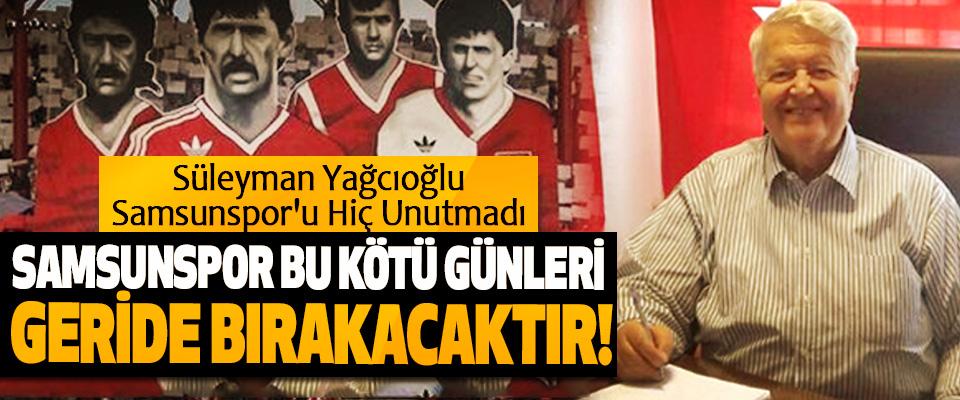 Süleyman Yağcıoğlu Samsunspor'u Hiç Unutmadı; Samsunspor bu kötü günleri geride bırakacaktır!