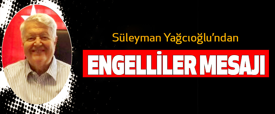 Süleyman Yağcıoğlu'ndan Engelliler Mesajı