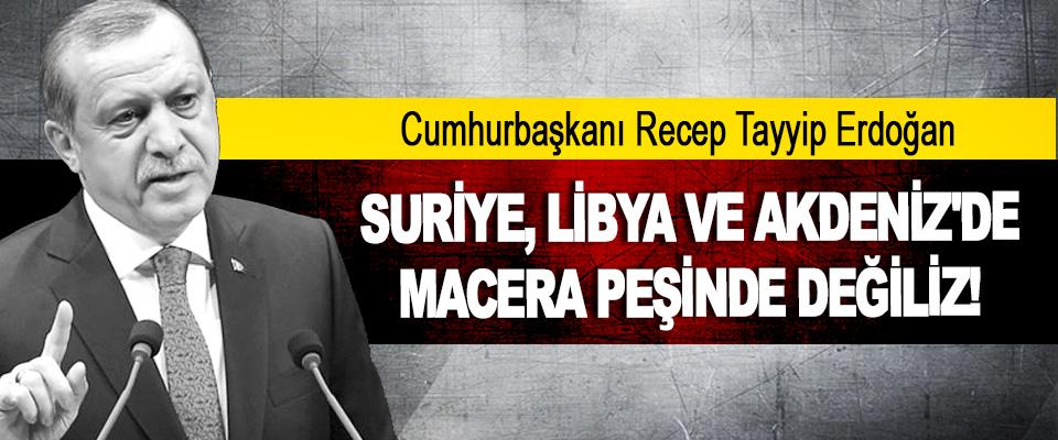 Suriye, Libya Ve Akdeniz'de Macera Peşinde Değiliz!