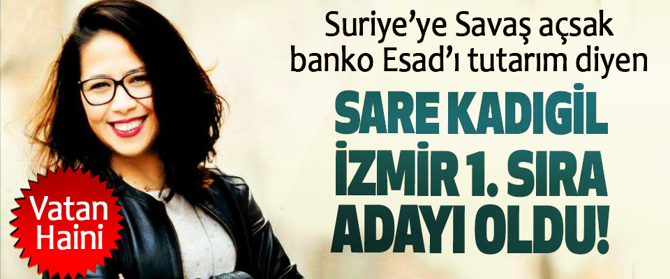 Suriye'ye Savaş açsak banko Esad'ı tutarım diyen Sare kadıgil izmir 1. Sıra adayı oldu!