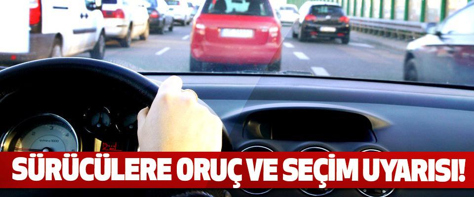 Sürücülere oruç ve seçim uyarısı!