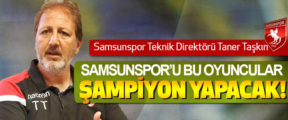 Taner Taşkın: Samsunspor'u Bu Oyuncular Şampiyon Yapacak!