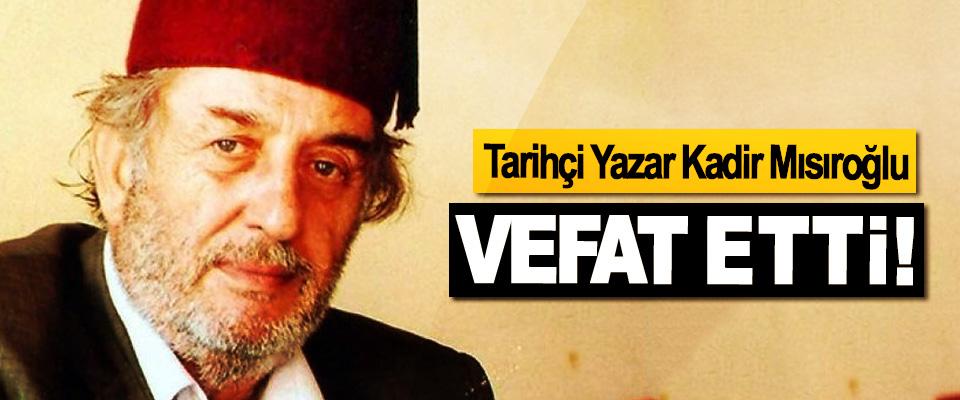 tarihçi Yazar Kadir Mısıroğlu Vefat etti!