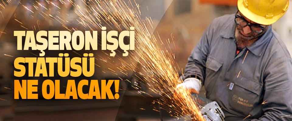 Taşeron işçi statüsü ne olacak!