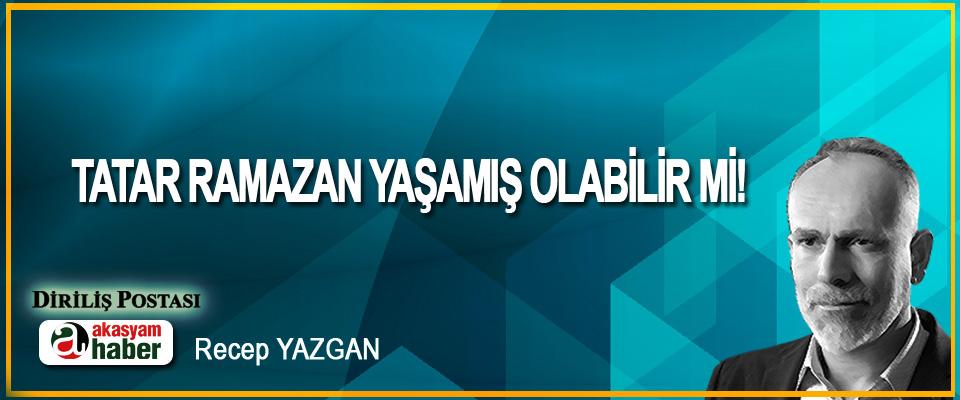 Tatar Ramazan Yaşamış Olabilir Mi!