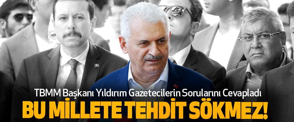 TBMM Başkanı Binali Yıldırım; Bu millete tehdit sökmez!