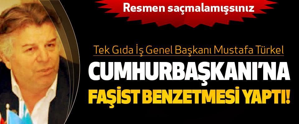 Tek Gıda İş Genel Başkanı Mustafa Türkel Cumhurbaşkanı'na faşist benzetmesi yaptı!