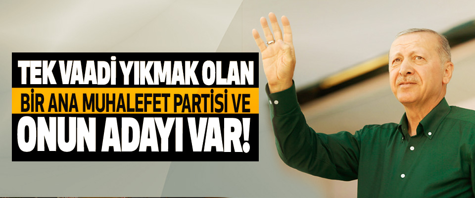 Tek vaadi yıkmak olan bir ana muhalefet partisi ve onun adayı var!