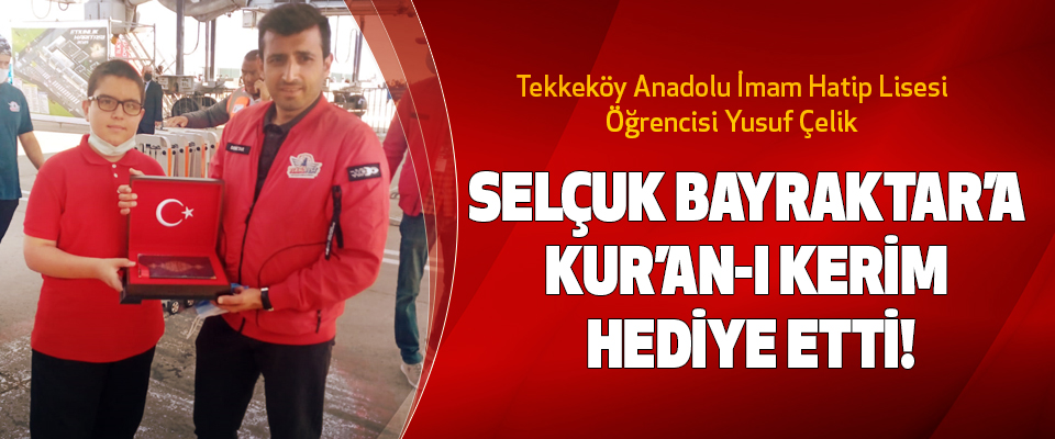 Tekkeköy Anadolu İmam Hatip Lisesi öğrencisi Yusuf Çelik  Selçuk Bayraktar'a Kur'an-I Kerim Hediye Etti!