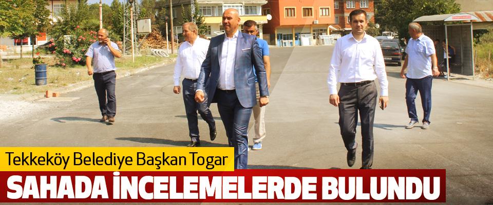 Tekkeköy Belediye Başkan Togar  Sahada İncelemelerde Bulundu