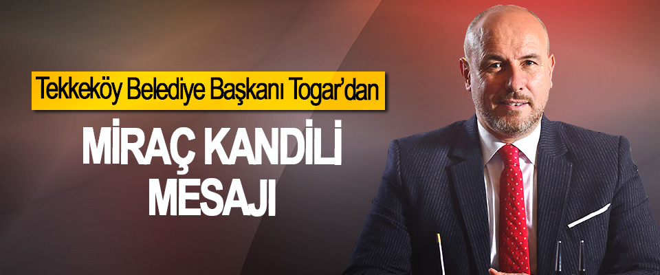 Tekkeköy Belediye Başkanı Hasan Togar'dan Miraç Kandili Mesajı