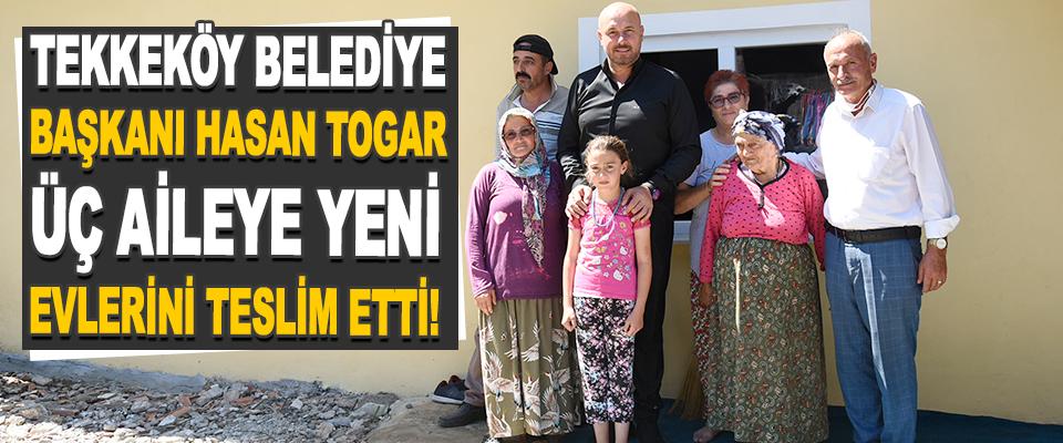 Tekkeköy Belediye Başkanı Hasan Togar Üç Aileye Yeni Evlerini Teslim Etti!