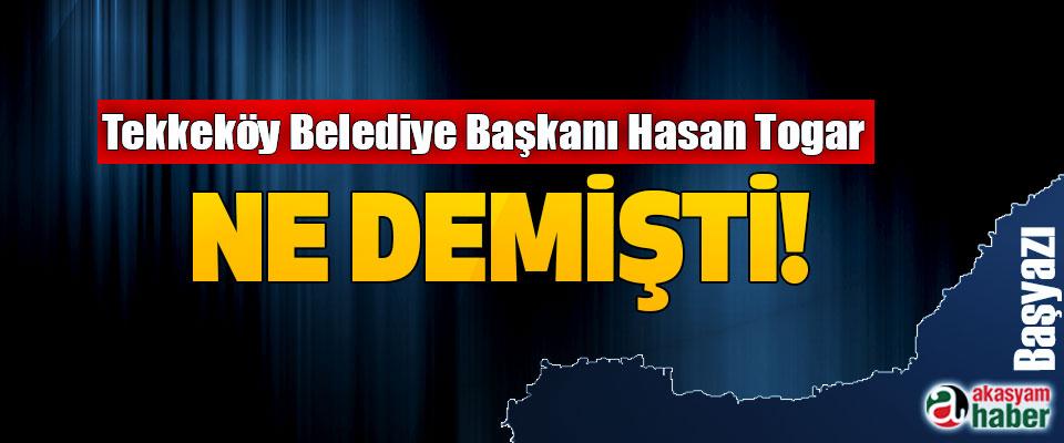 Tekkeköy Belediye Başkanı Hasan Togar ne demişti!