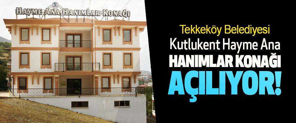Tekkeköy Belediyesi Kutlukent Hayme Ana Hanımlar Konağı Açılıyor!