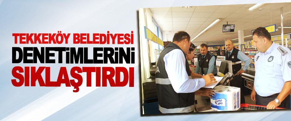 Tekkeköy Belediyesi Denetimlerini Sıklaştırdı