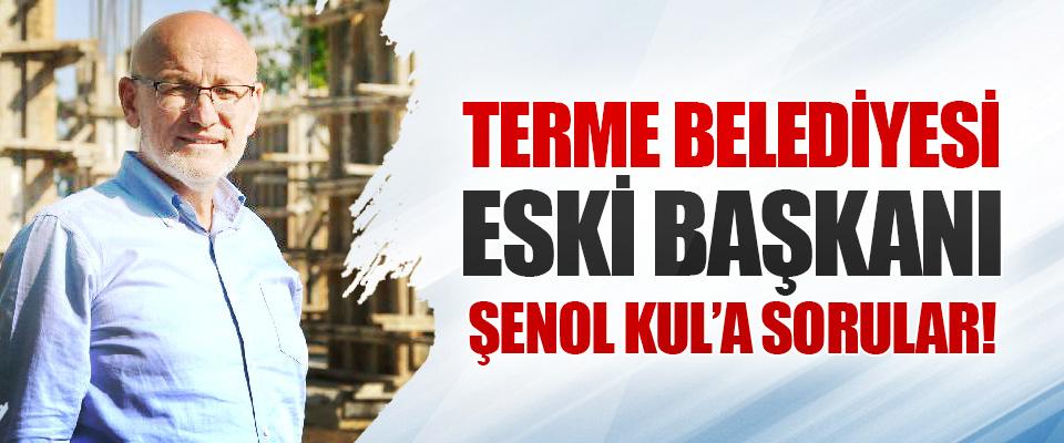 Terme Belediyesi Eski Başkanı Şenol Kul'a Sorular!