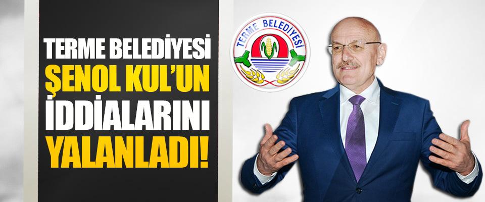 Terme Belediyesi Şenol Kul'un İddialarını Yalanladı!