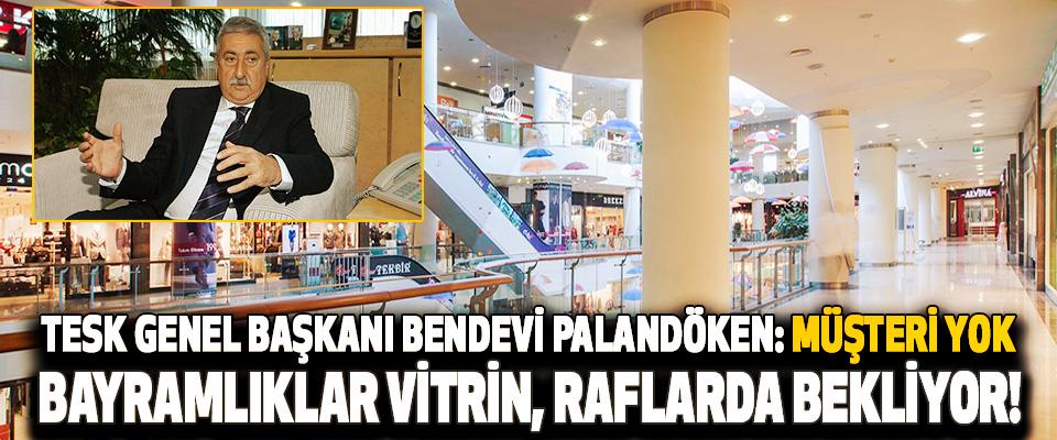 Tesk Genel Başkanı Bendevi Palandöken: Müşteri Yok