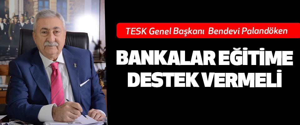 TESK Genel Başkanı Bendevi Palandöken; Bankalar Eğitime Destek Vermeli