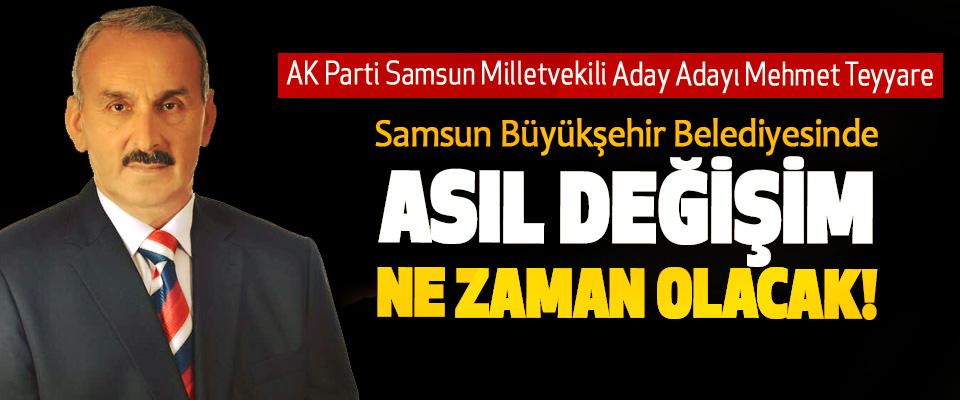 Teyyare; Samsun Büyükşehir Belediyesinde Asıl değişim ne zaman olacak!