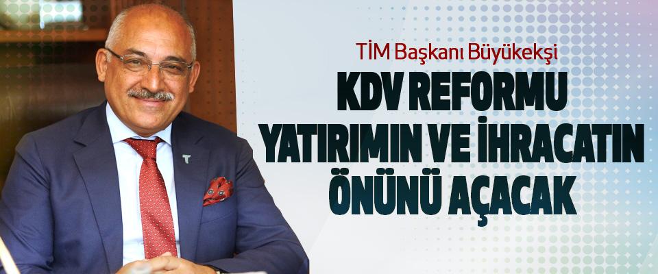 TİM Başkanı Büyükekşi: KDV Reformu Yatırımın Ve İhracatın Önünü Açacak