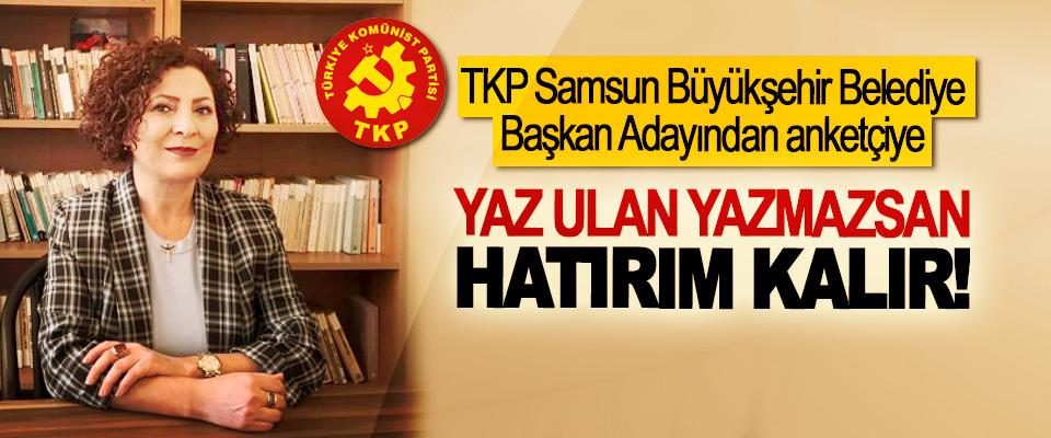 TKP Samsun Büyükşehir Belediye Başkan Adayından anketçiye; Yaz ulan yazmazsan hatırım kalır!
