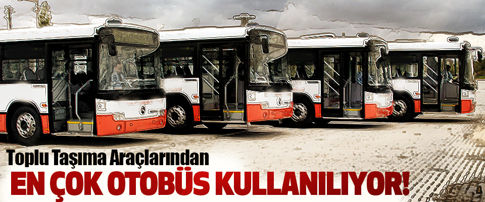 Toplu Taşıma Araçlarından En çok otobüs kullanılıyor!