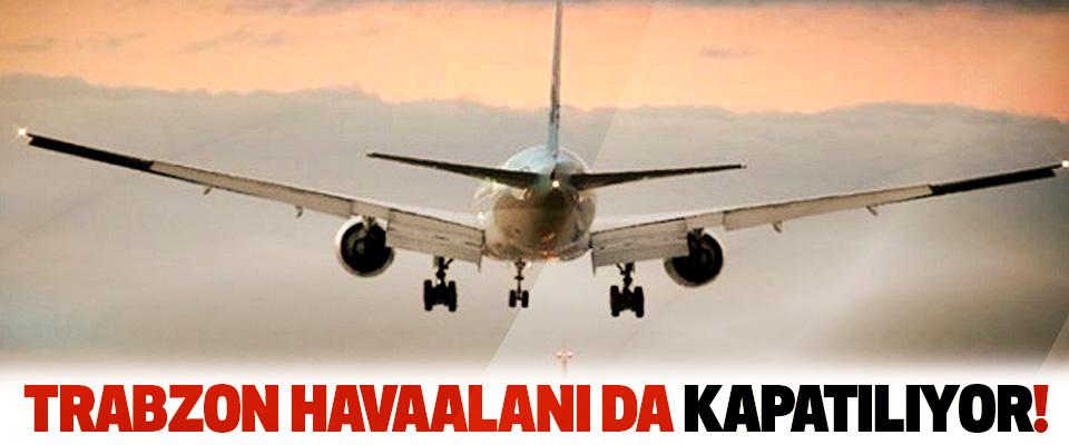 Trabzon havaalanı da kapatılıyor!